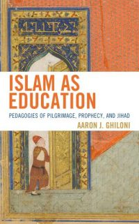 Book News: Islam as Education: Pedagogies of Pilgrimage, Prophecy, and Jihad