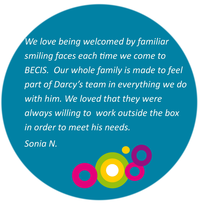 We love being welcomed by familiar smiling faces each time we come to BECIS. Our whole family is made to fee part of Darcy's team in everything we do with him. We loved that they were always willing to work outside the box in order to meet his needs. Sonia N.