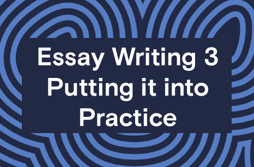 Essay Writing 3 - Putting it into Practice