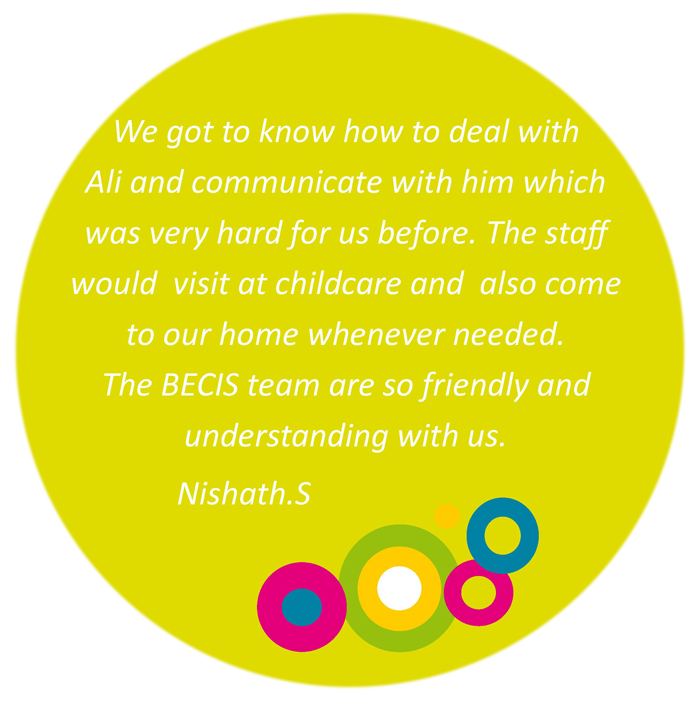 We got to know how to deal with Ali and communicate with him which was very hard for us before. The staff would visit at childcare and also come to our home whenever we needed. The BECIS team are so friendly and understanding with us. Nishath S.